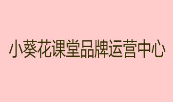 小葵花课堂品牌运营中心
